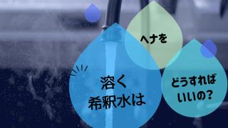 ヘナを溶く希釈水はどうすればいい?